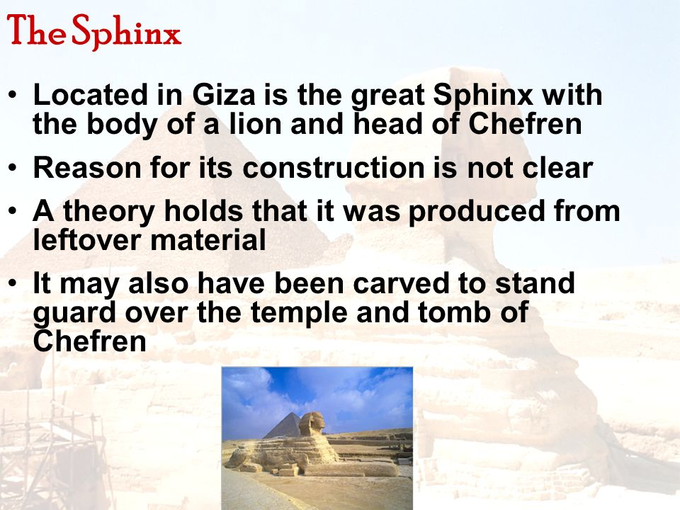 Located in Giza is the great Sphinx with the body of a lion and head of Chefren Reason for its construction is not clear A theory holds that it was pr
