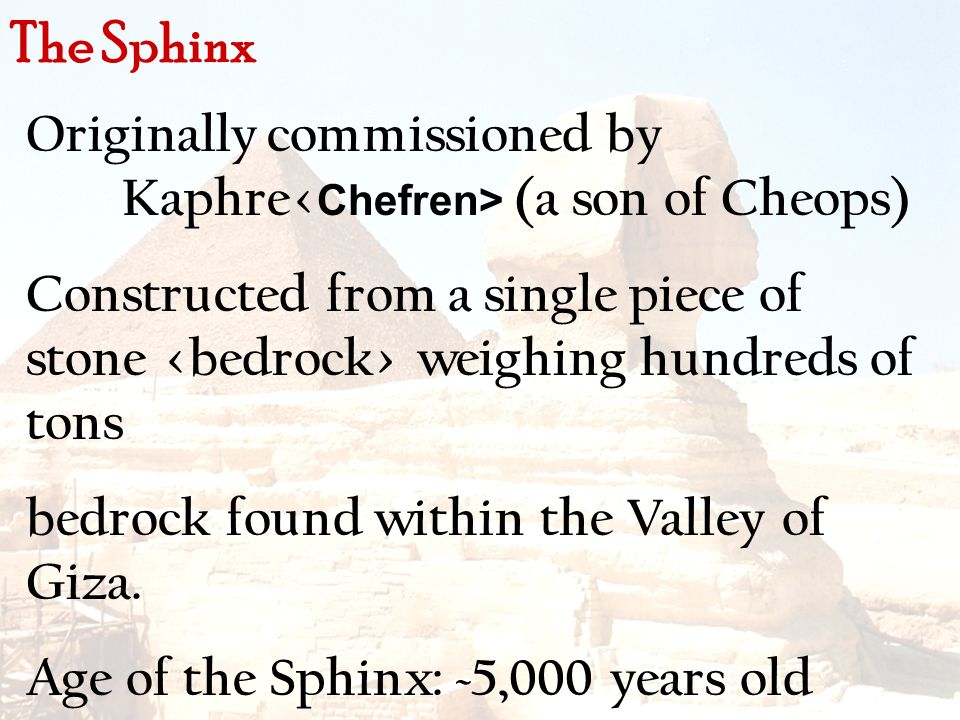 Originally commissioned by Kaphre (a son of Cheops) Constructed from a single piece of stone weighing hundreds of tons bedrock found within the Valley