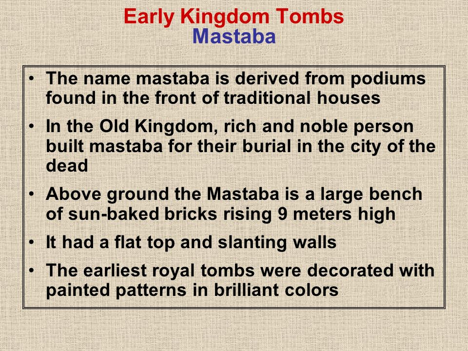 Early Kingdom Tombs Mastaba Internally, a mastaba consist of three parts- a burial chamber, a serdab and a chapel The burial chamber was located 30 below ground –Connected to burial chamber above ground through a shaft –place for the burial of the dead person