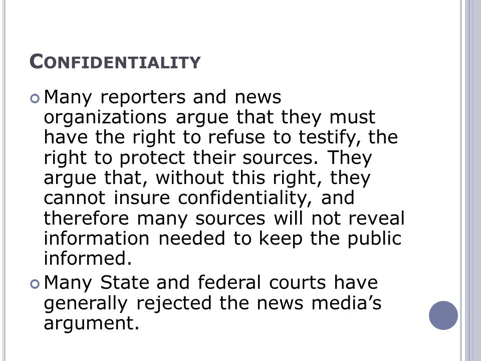 C ONFIDENTIALITY Many reporters and news organizations argue that they must have the right to refuse to testify, the right to protect their sources.
