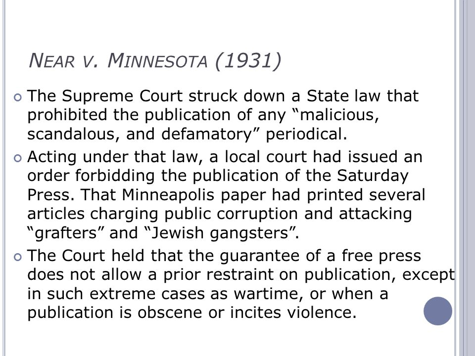 N EAR V. M INNESOTA (1931) The Supreme Court struck down a State law that prohibited the publication of any malicious, scandalous, and defamatory peri