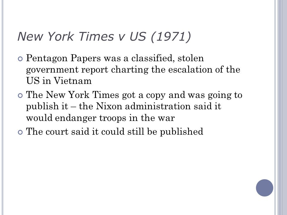 New York Times v US (1971) Pentagon Papers was a classified, stolen government report charting the escalation of the US in Vietnam The New York Times got a copy and was going to publish it – the Nixon administration said it would endanger troops in the war The court said it could still be published