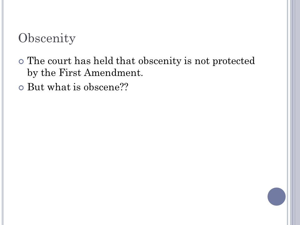 Obscenity The court has held that obscenity is not protected by the First Amendment.
