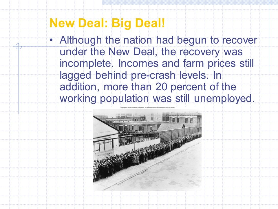 New Deal: Big Deal! Although the nation had begun to recover under the New Deal, the recovery was incomplete. Incomes and farm prices still lagged beh