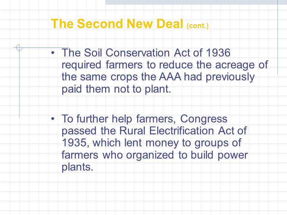 The Second New Deal (cont.) The Soil Conservation Act of 1936 required farmers to reduce the acreage of the same crops the AAA had previously paid them not to plant.