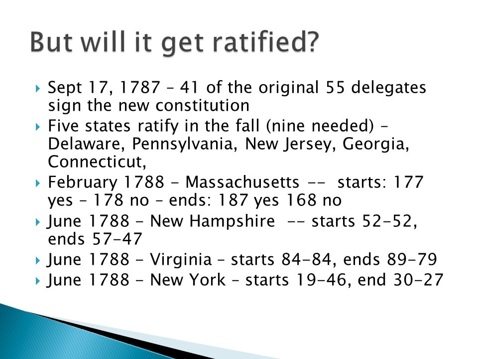 Sept 17, 1787 – 41 of the original 55 delegates sign the new constitution Five states ratify in the fall (nine needed) – Delaware, Pennsylvania, New Jersey, Georgia, Connecticut, February Massachusetts -- starts: 177 yes – 178 no – ends: 187 yes 168 no June New Hampshire -- starts 52-52, ends June Virginia – starts 84-84, ends June New York – starts 19-46, end 30-27