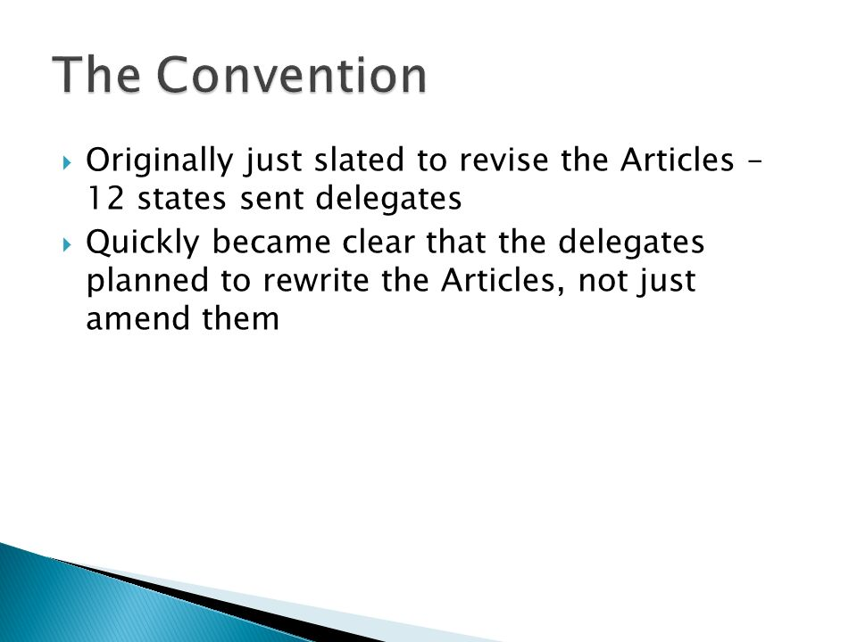 Originally just slated to revise the Articles – 12 states sent delegates Quickly became clear that the delegates planned to rewrite the Articles, not just amend them