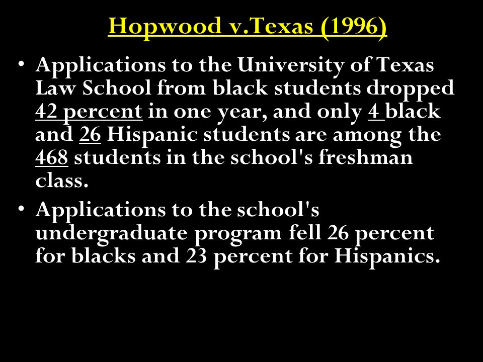 Hopwood v.Texas (1996) Applications to the University of Texas Law School from black students dropped 42 percent in one year, and only 4 black and 26