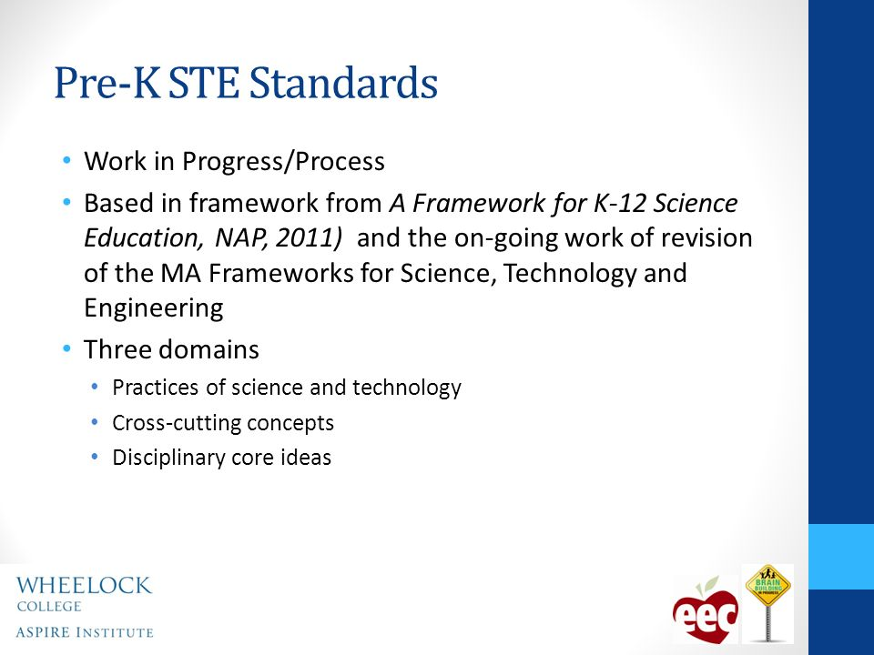 Pre-K STE Standards Work in Progress/Process Based in framework from A Framework for K-12 Science Education, NAP, 2011) and the on-going work of revision of the MA Frameworks for Science, Technology and Engineering Three domains Practices of science and technology Cross-cutting concepts Disciplinary core ideas