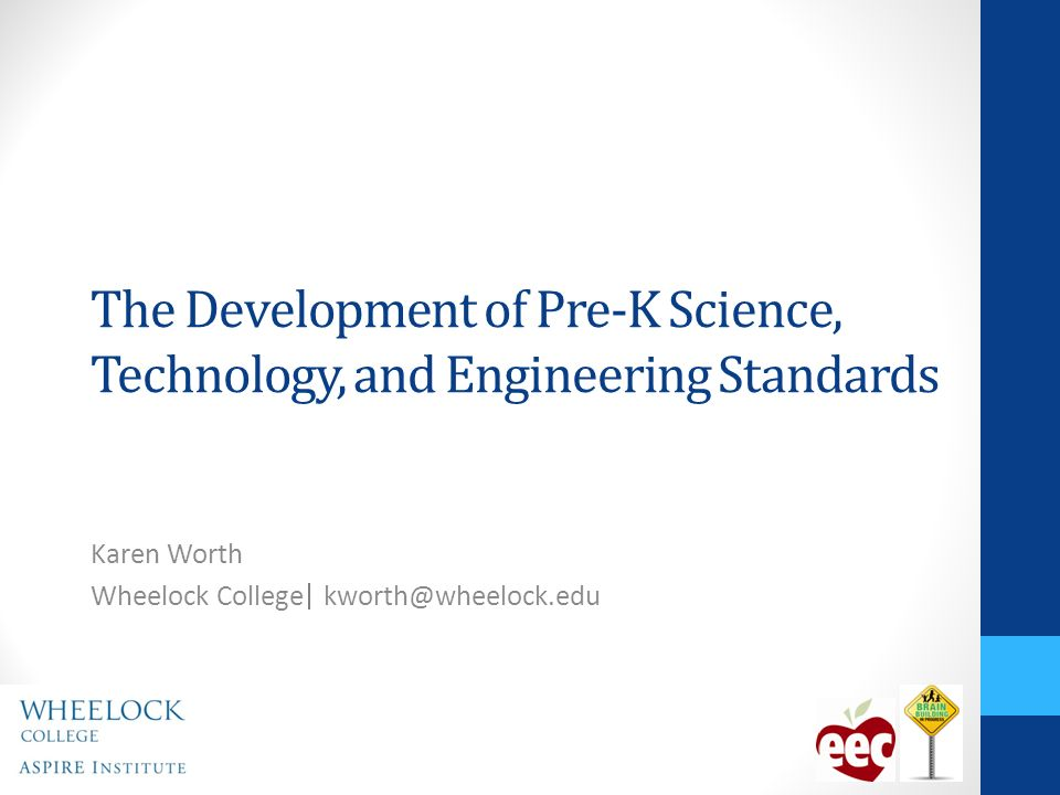 The Development of Pre-K Science, Technology, and Engineering Standards Karen Worth Wheelock College kworth@wheelock.edu