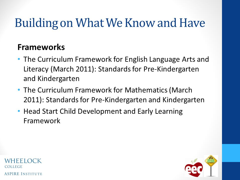 Building on What We Know and Have Frameworks The Curriculum Framework for English Language Arts and Literacy (March 2011): Standards for Pre-Kindergarten and Kindergarten The Curriculum Framework for Mathematics (March 2011): Standards for Pre-Kindergarten and Kindergarten Head Start Child Development and Early Learning Framework