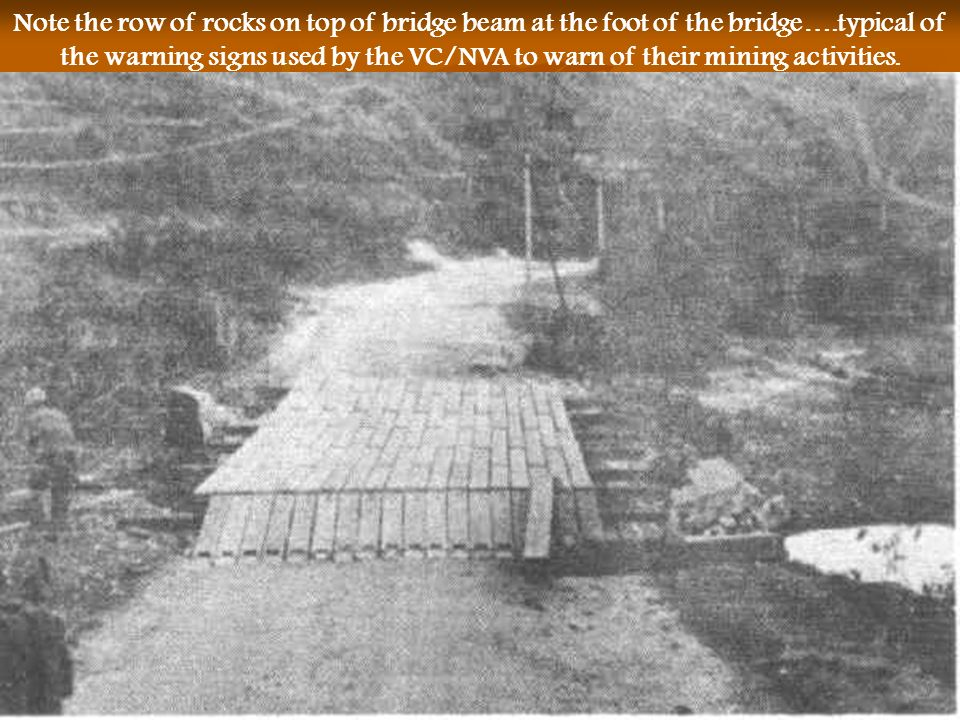 Note the row of rocks on top of bridge beam at the foot of the bridge….typical of the warning signs used by the VC/NVA to warn of their mining activit