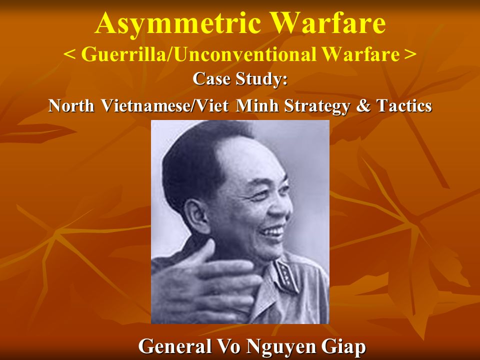 Asymmetric Warfare Case Study: North Vietnamese/Viet Minh Strategy & Tactics General Vo Nguyen Giap