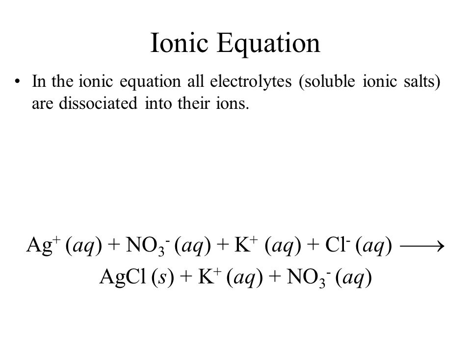 Ionic Equation In the ionic equation all electrolytes (soluble ionic salts) are dissociated into their ions. Ag + (aq) + NO 3 - (aq) + K + (aq) + Cl -