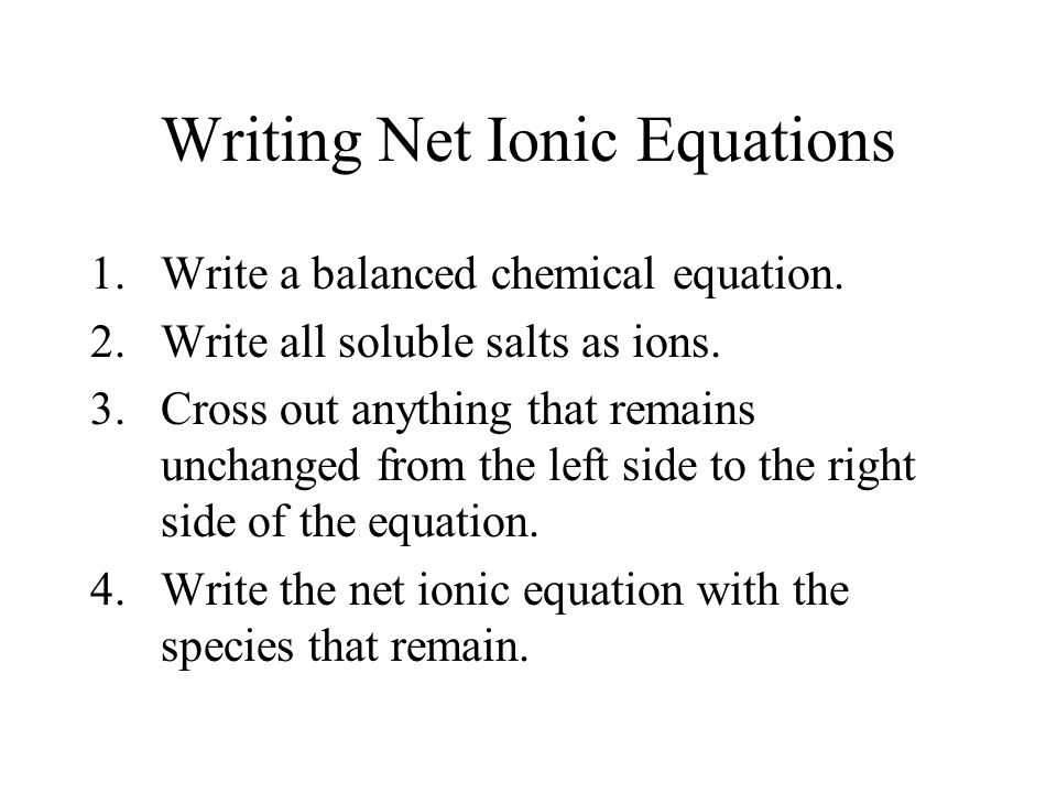 Writing Net Ionic Equations 1.Write a balanced chemical equation. 2.Write all soluble salts as ions. 3.Cross out anything that remains unchanged from