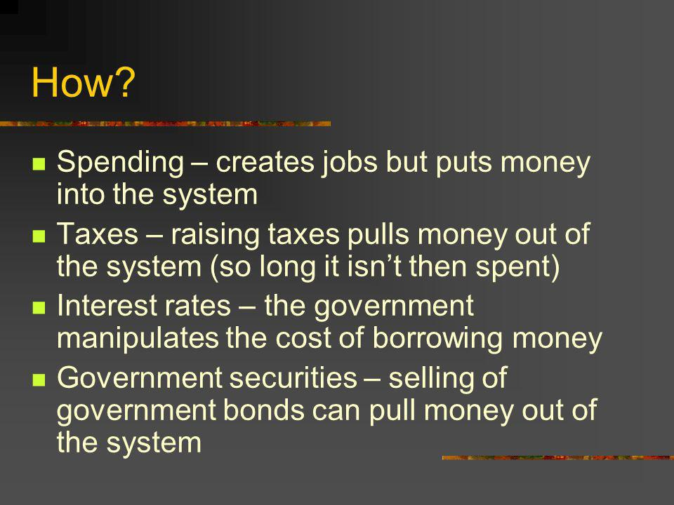 How? Spending – creates jobs but puts money into the system Taxes – raising taxes pulls money out of the system (so long it isnt then spent) Interest