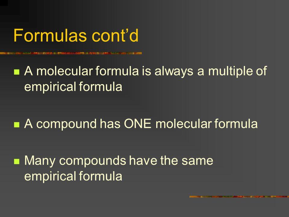 Formulas contd A molecular formula is always a multiple of empirical formula A compound has ONE molecular formula Many compounds have the same empiric