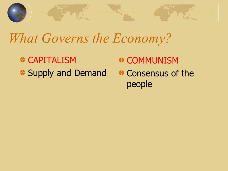 What Governs the Economy? CAPITALISM Supply and Demand COMMUNISM Consensus of the people