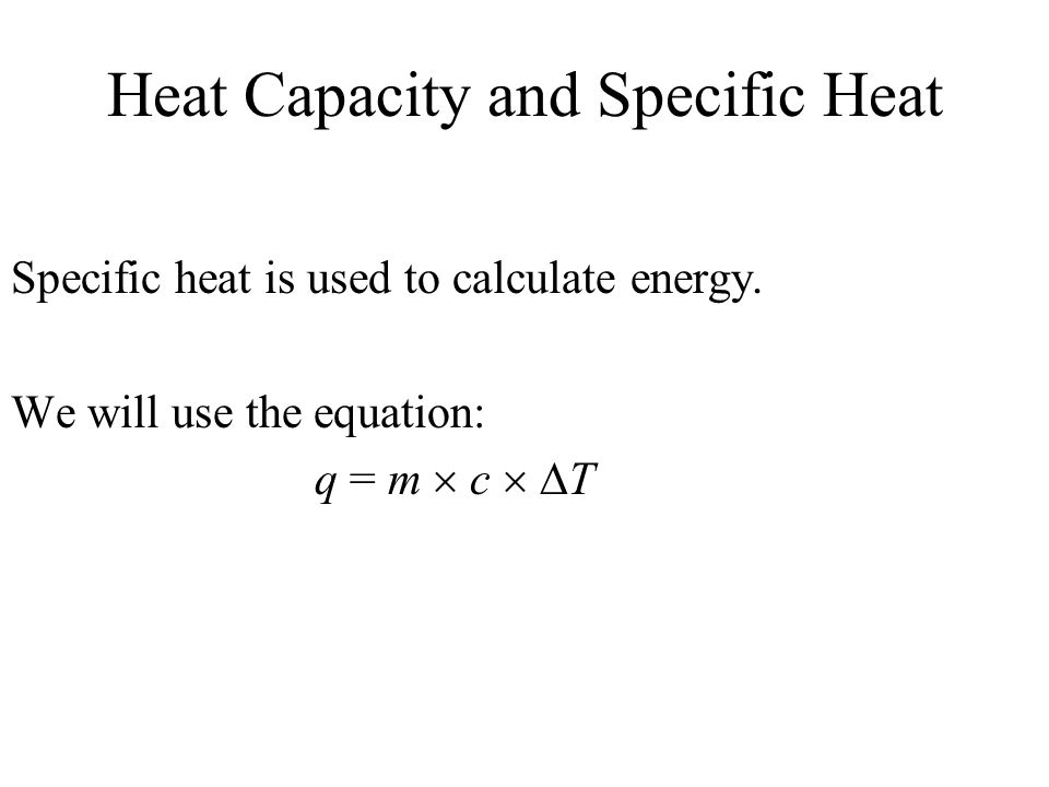 Heat Capacity and Specific Heat Specific heat is used to calculate energy. We will use the equation: q = m c T
