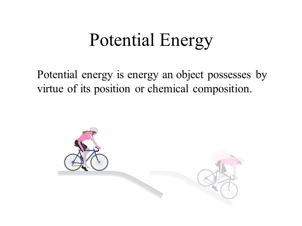 Potential Energy Potential energy is energy an object possesses by virtue of its position or chemical composition.