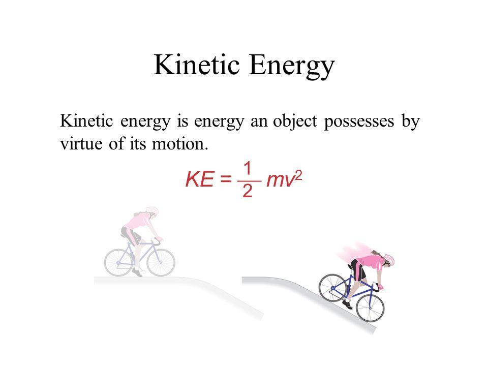 Kinetic Energy Kinetic energy is energy an object possesses by virtue of its motion. 1 2 KE = mv 2