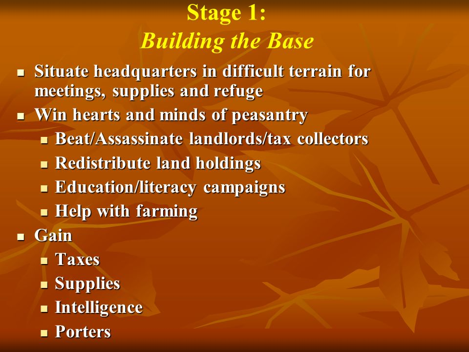 Stage 1: Building the Base Situate headquarters in difficult terrain for meetings, supplies and refuge Situate headquarters in difficult terrain for meetings, supplies and refuge Win hearts and minds of peasantry Win hearts and minds of peasantry Beat/Assassinate landlords/tax collectors Beat/Assassinate landlords/tax collectors Redistribute land holdings Redistribute land holdings Education/literacy campaigns Education/literacy campaigns Help with farming Help with farming Gain Gain Taxes Taxes Supplies Supplies Intelligence Intelligence Porters Porters