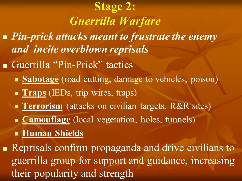 Stage 2: Guerrilla Warfare Pin-prick attacks meant to frustrate the enemy and incite overblown reprisals Guerrilla Pin-Prick tactics Sabotage (road cutting, damage to vehicles, poison) Traps (IEDs, trip wires, traps) Terrorism (attacks on civilian targets, R&R sites) Camouflage (local vegetation, holes, tunnels) Human Shields Reprisals confirm propaganda and drive civilians to guerrilla group for support and guidance, increasing their popularity and strength