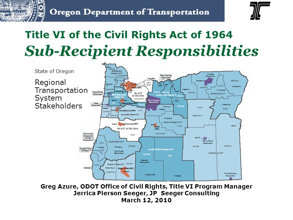 Title VI of the Civil Rights Act of 1964 Sub-Recipient Responsibilities Greg Azure, ODOT Office of Civil Rights, Title VI Program Manager Jerrica Pier