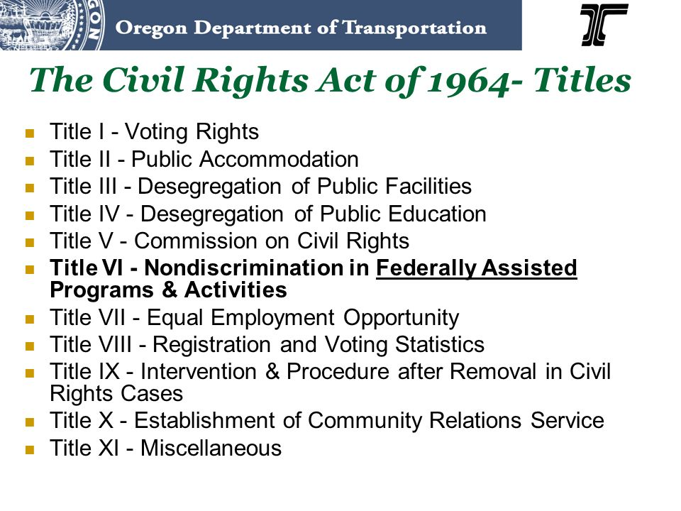 The Civil Rights Act of 1964- Titles Title I - Voting Rights Title II - Public Accommodation Title III - Desegregation of Public Facilities Title IV - Desegregation of Public Education Title V - Commission on Civil Rights Title VI - Nondiscrimination in Federally Assisted Programs & Activities Title VII - Equal Employment Opportunity Title VIII - Registration and Voting Statistics Title IX - Intervention & Procedure after Removal in Civil Rights Cases Title X - Establishment of Community Relations Service Title XI - Miscellaneous