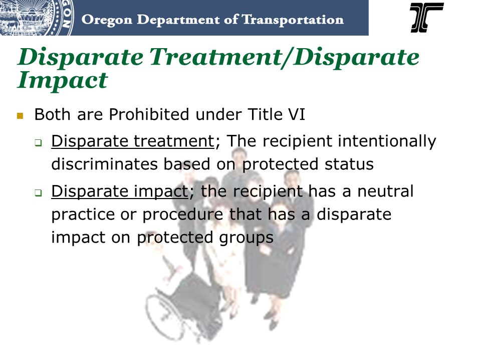 Disparate Treatment/Disparate Impact Both are Prohibited under Title VI Disparate treatment; The recipient intentionally discriminates based on protected status Disparate impact; the recipient has a neutral practice or procedure that has a disparate impact on protected groups