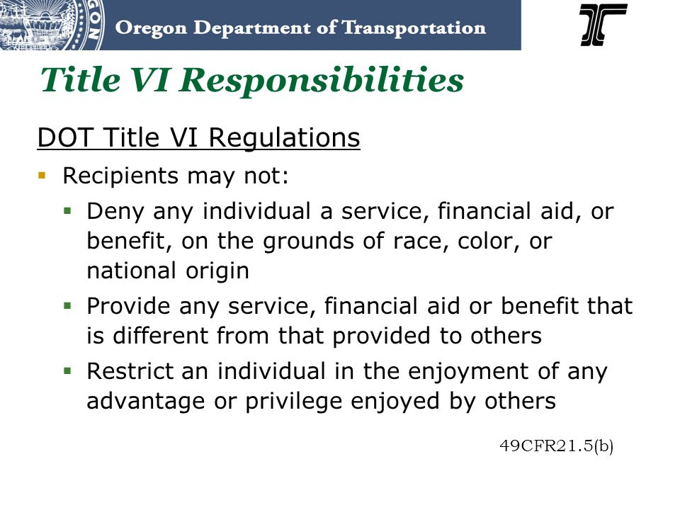 Title VI Responsibilities DOT Title VI Regulations Recipients may not: Deny any individual a service, financial aid, or benefit, on the grounds of rac