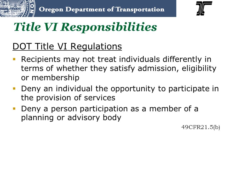 Title VI Responsibilities DOT Title VI Regulations Recipients may not treat individuals differently in terms of whether they satisfy admission, eligib