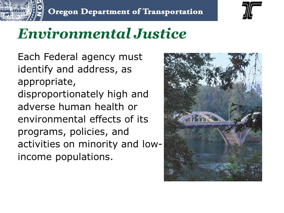 Environmental Justice Each Federal agency must identify and address, as appropriate, disproportionately high and adverse human health or environmental effects of its programs, policies, and activities on minority and low- income populations.