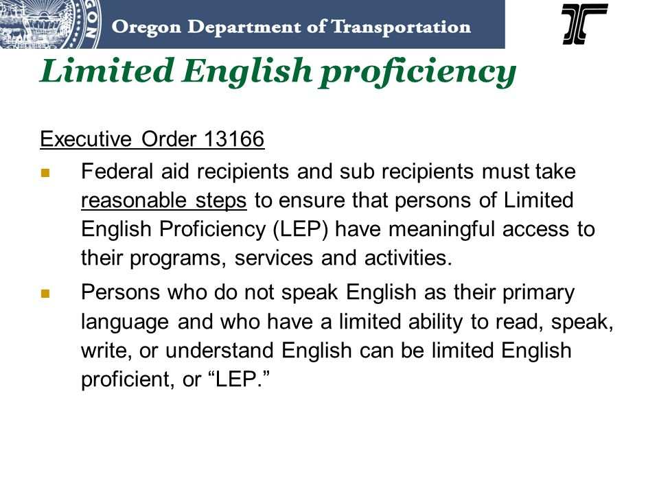 Limited English proficiency Executive Order 13166 Federal aid recipients and sub recipients must take reasonable steps to ensure that persons of Limited English Proficiency (LEP) have meaningful access to their programs, services and activities.