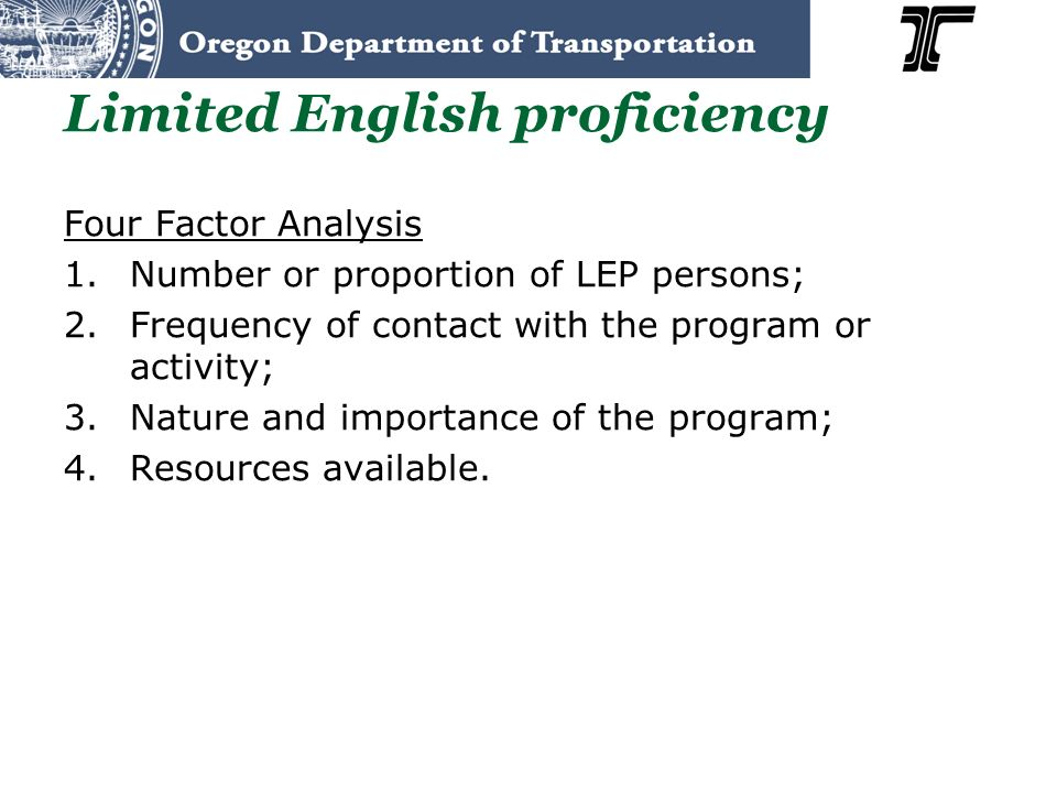 Limited English proficiency Four Factor Analysis 1.Number or proportion of LEP persons; 2.Frequency of contact with the program or activity; 3.Nature and importance of the program; 4.Resources available.