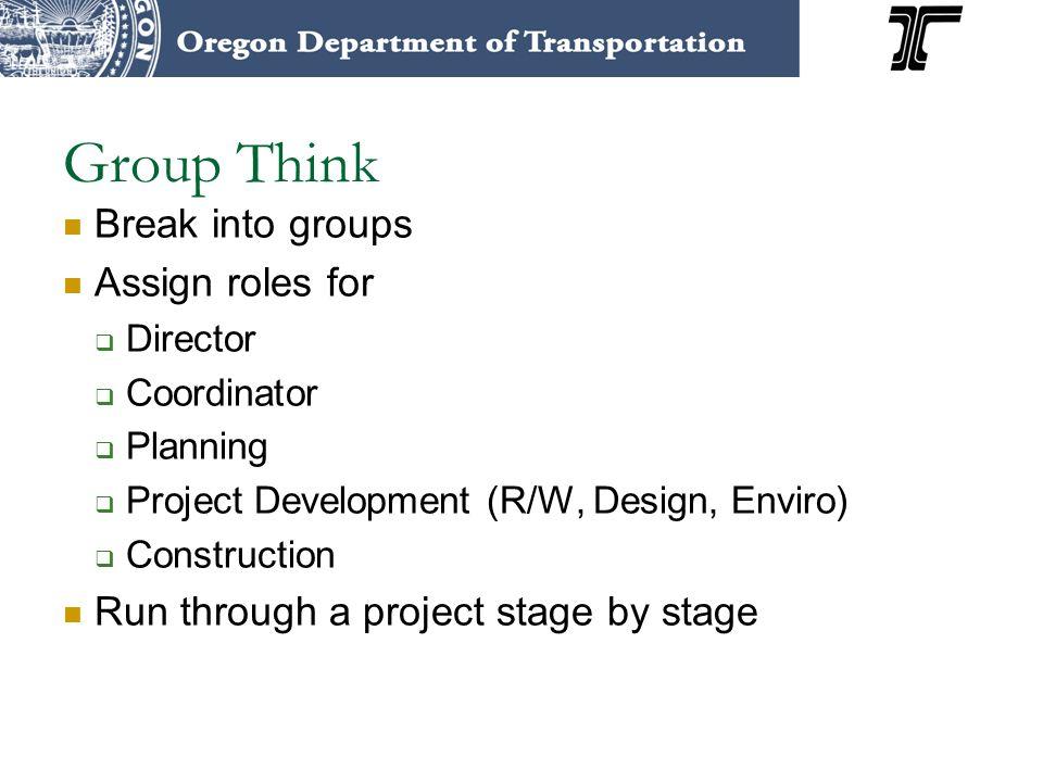 Group Think Break into groups Assign roles for Director Coordinator Planning Project Development (R/W, Design, Enviro) Construction Run through a proj