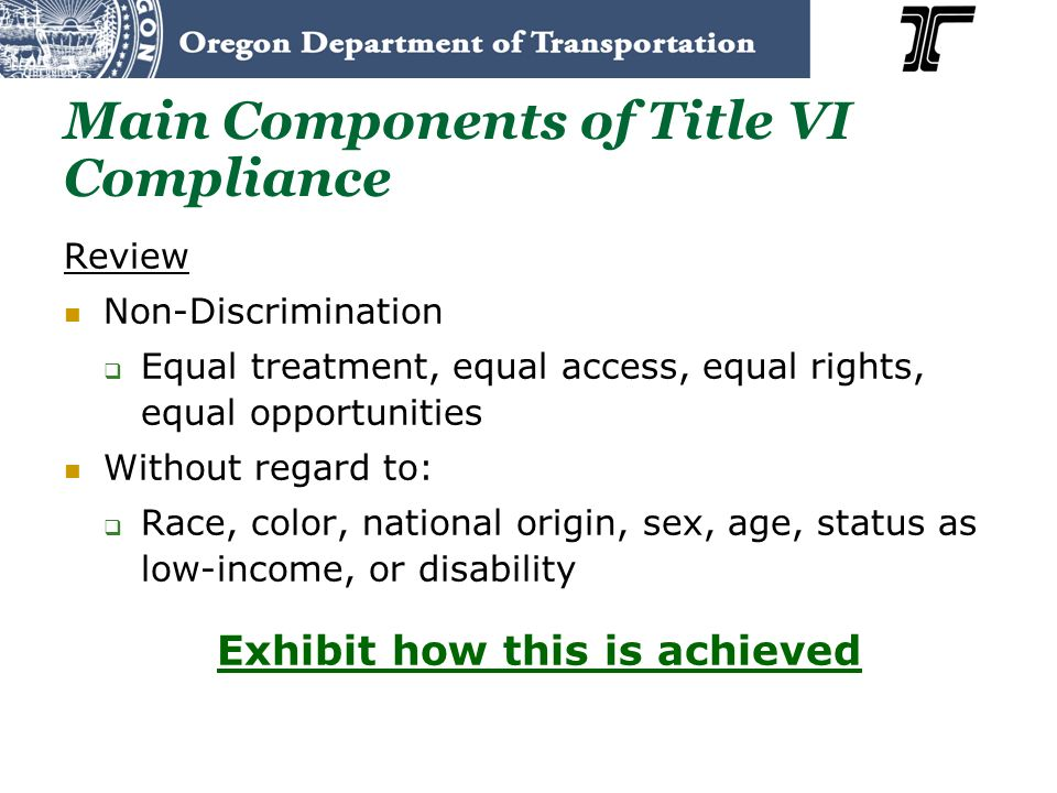 Main Components of Title VI Compliance Review Non-Discrimination Equal treatment, equal access, equal rights, equal opportunities Without regard to: R