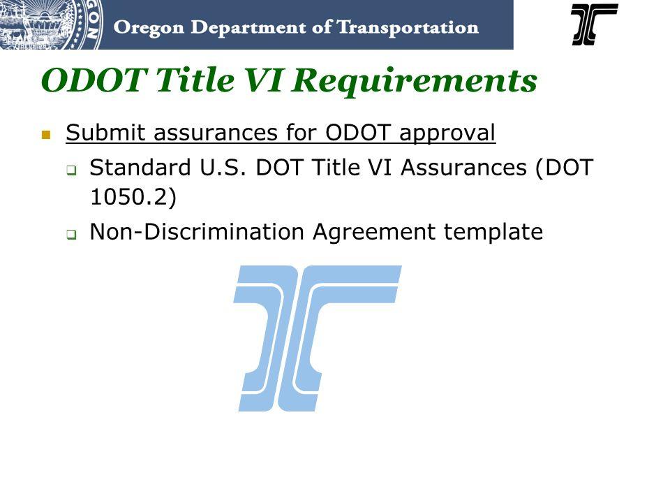 ODOT Title VI Requirements Submit assurances for ODOT approval Standard U.S. DOT Title VI Assurances (DOT 1050.2) Non-Discrimination Agreement templat