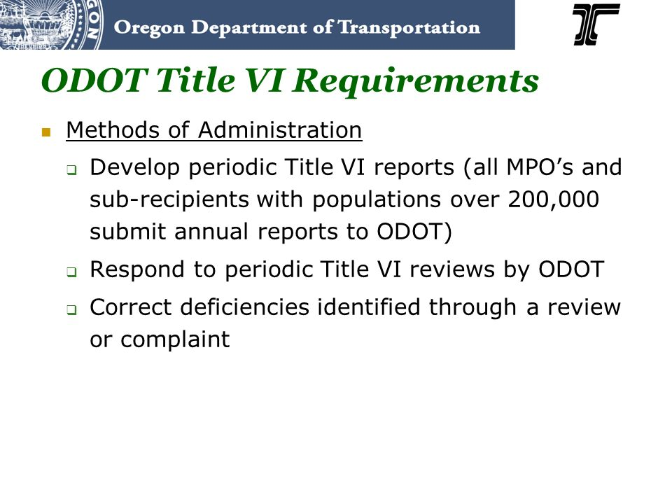 ODOT Title VI Requirements Methods of Administration Develop periodic Title VI reports (all MPOs and sub-recipients with populations over 200,000 subm