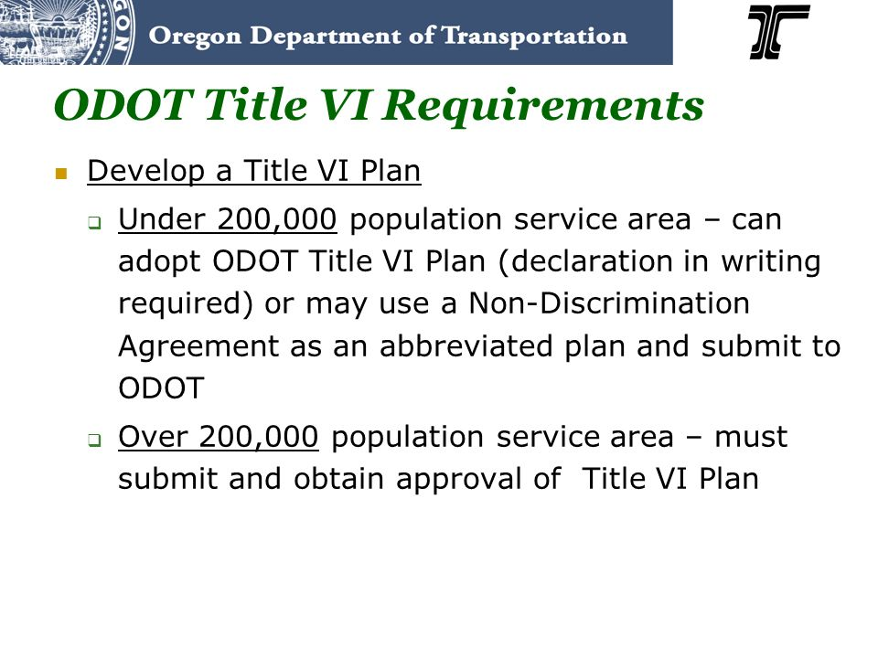 ODOT Title VI Requirements Develop a Title VI Plan Under 200,000 population service area – can adopt ODOT Title VI Plan (declaration in writing required) or may use a Non-Discrimination Agreement as an abbreviated plan and submit to ODOT Over 200,000 population service area – must submit and obtain approval of Title VI Plan