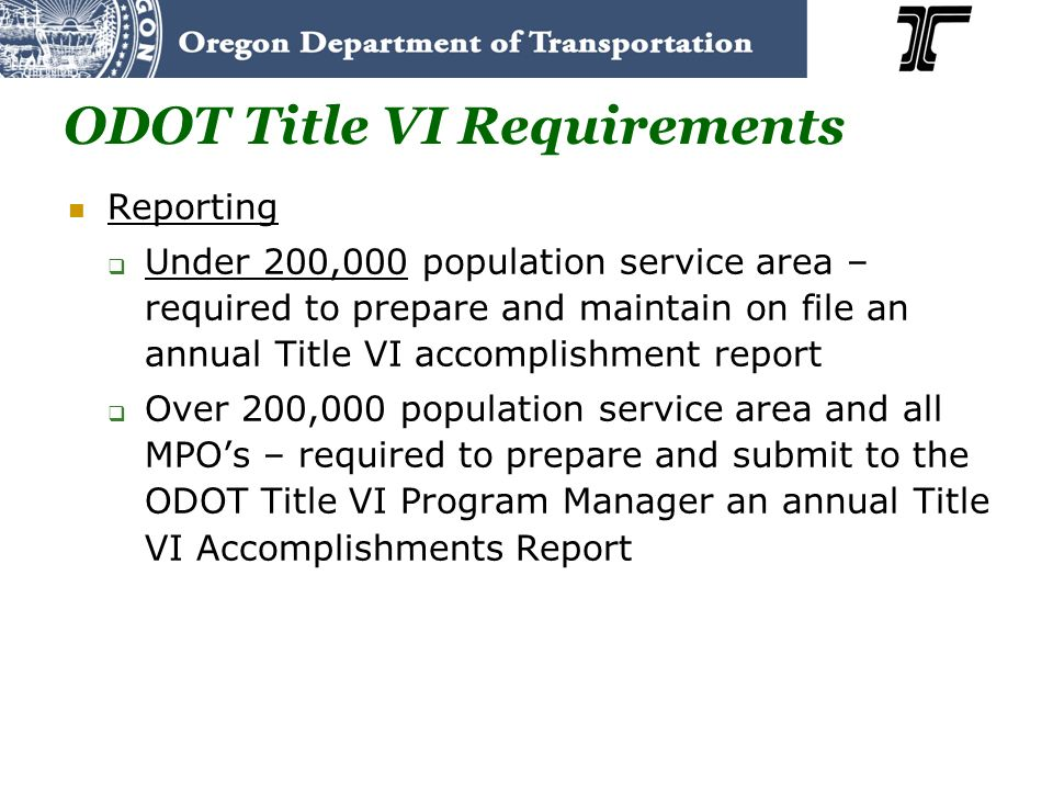 ODOT Title VI Requirements Reporting Under 200,000 population service area – required to prepare and maintain on file an annual Title VI accomplishment report Over 200,000 population service area and all MPOs – required to prepare and submit to the ODOT Title VI Program Manager an annual Title VI Accomplishments Report