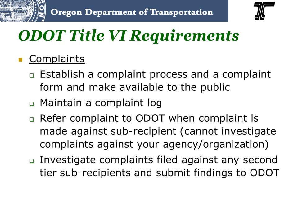 ODOT Title VI Requirements Complaints Establish a complaint process and a complaint form and make available to the public Maintain a complaint log Ref