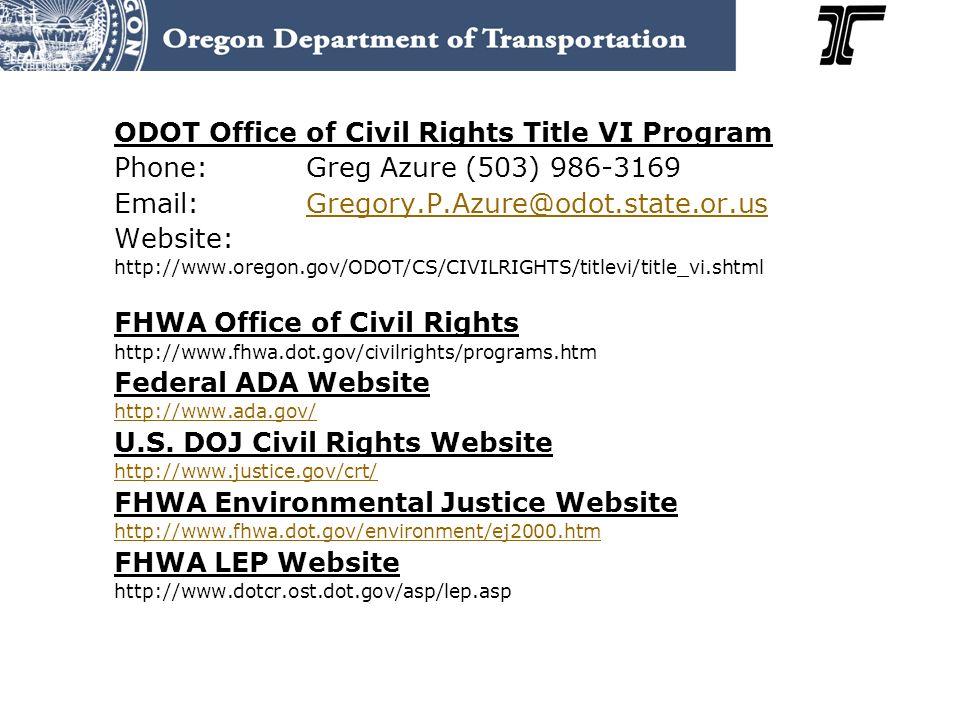 ODOT Office of Civil Rights Title VI Program Phone:Greg Azure (503) 986-3169 Email:Gregory.P.Azure@odot.state.or.usGregory.P.Azure@odot.state.or.us Website: http://www.oregon.gov/ODOT/CS/CIVILRIGHTS/titlevi/title_vi.shtml FHWA Office of Civil Rights http://www.fhwa.dot.gov/civilrights/programs.htm Federal ADA Website http://www.ada.gov/ U.S.