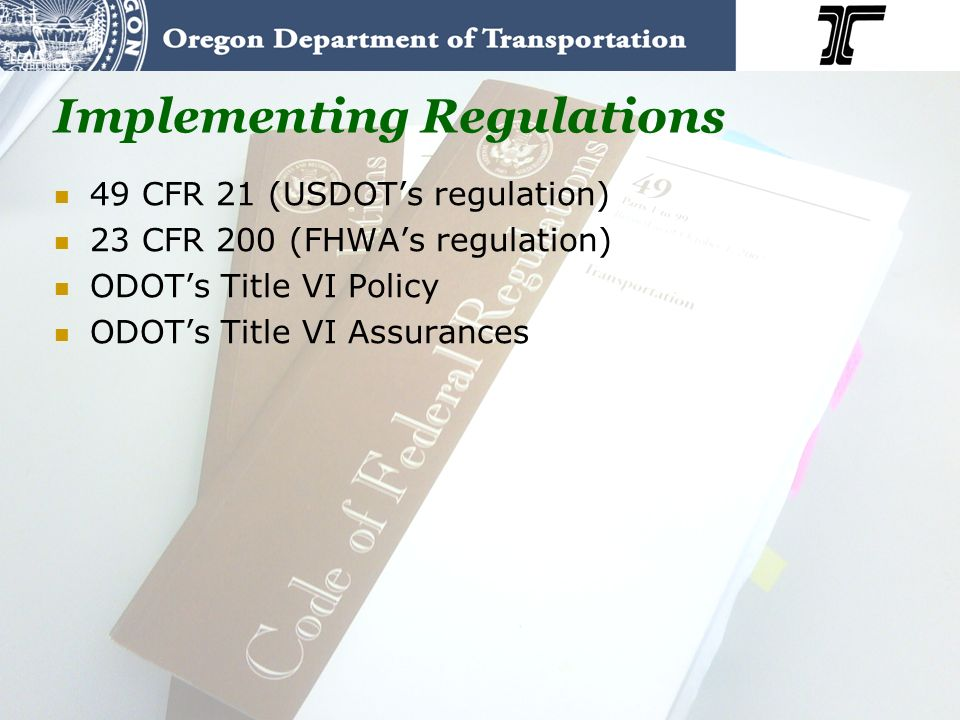 Implementing Regulations 49 CFR 21 (USDOTs regulation) 23 CFR 200 (FHWAs regulation) ODOTs Title VI Policy ODOTs Title VI Assurances
