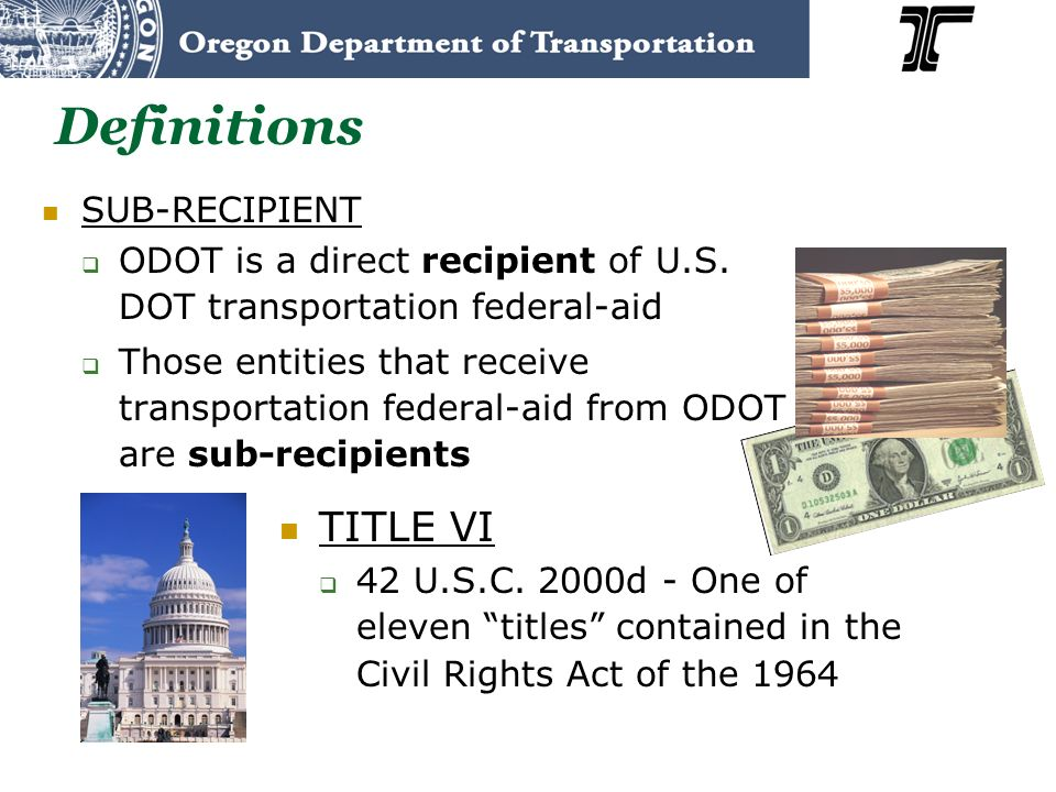 Definitions SUB-RECIPIENT ODOT is a direct recipient of U.S. DOT transportation federal-aid Those entities that receive transportation federal-aid fro