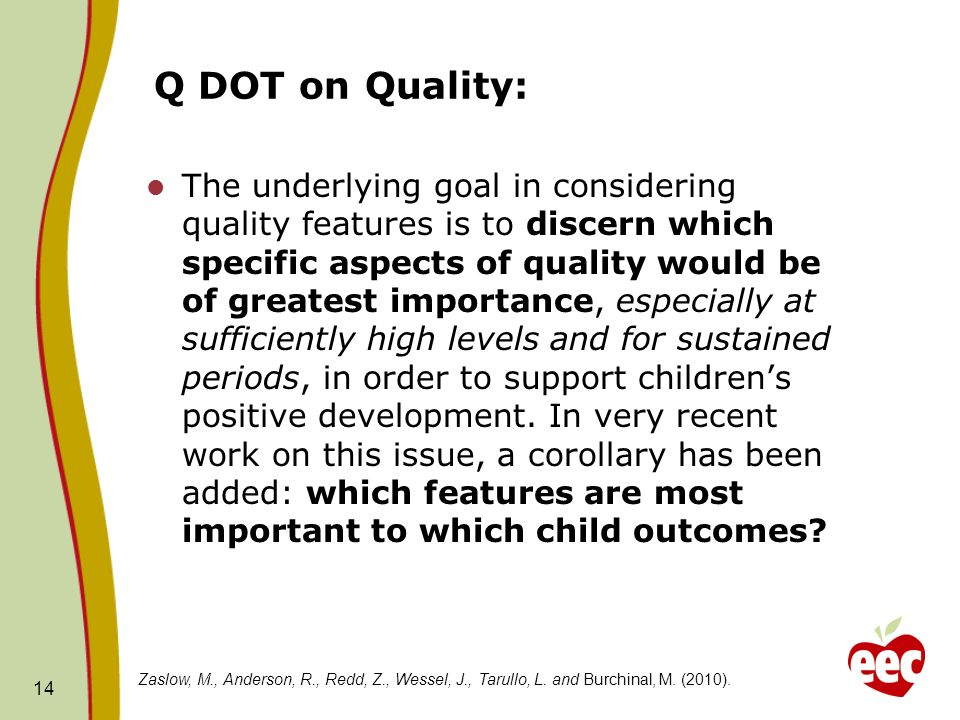 Q DOT on Quality: The underlying goal in considering quality features is to discern which specific aspects of quality would be of greatest importance, especially at sufficiently high levels and for sustained periods, in order to support childrens positive development.