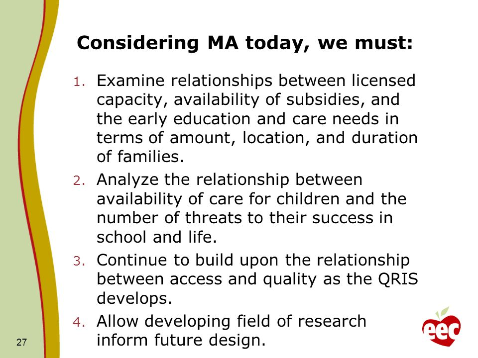 Considering MA today, we must: 1. Examine relationships between licensed capacity, availability of subsidies, and the early education and care needs i