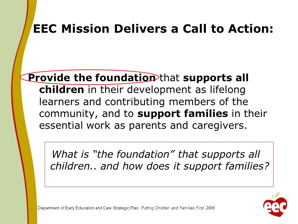 EEC Mission Delivers a Call to Action: Provide the foundation that supports all children in their development as lifelong learners and contributing members of the community, and to support families in their essential work as parents and caregivers.