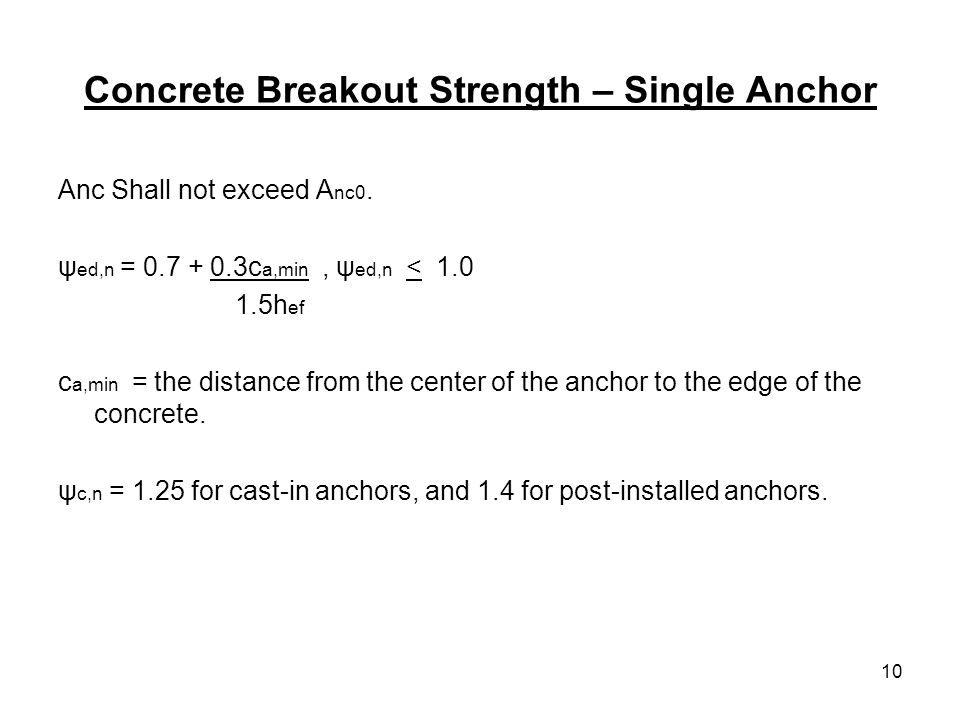 10 Concrete Breakout Strength – Single Anchor Anc Shall not exceed A nc0. ψ ed,n = 0.7 + 0.3c a,min, ψ ed,n < 1.0 1.5h ef c a,min = the distance from
