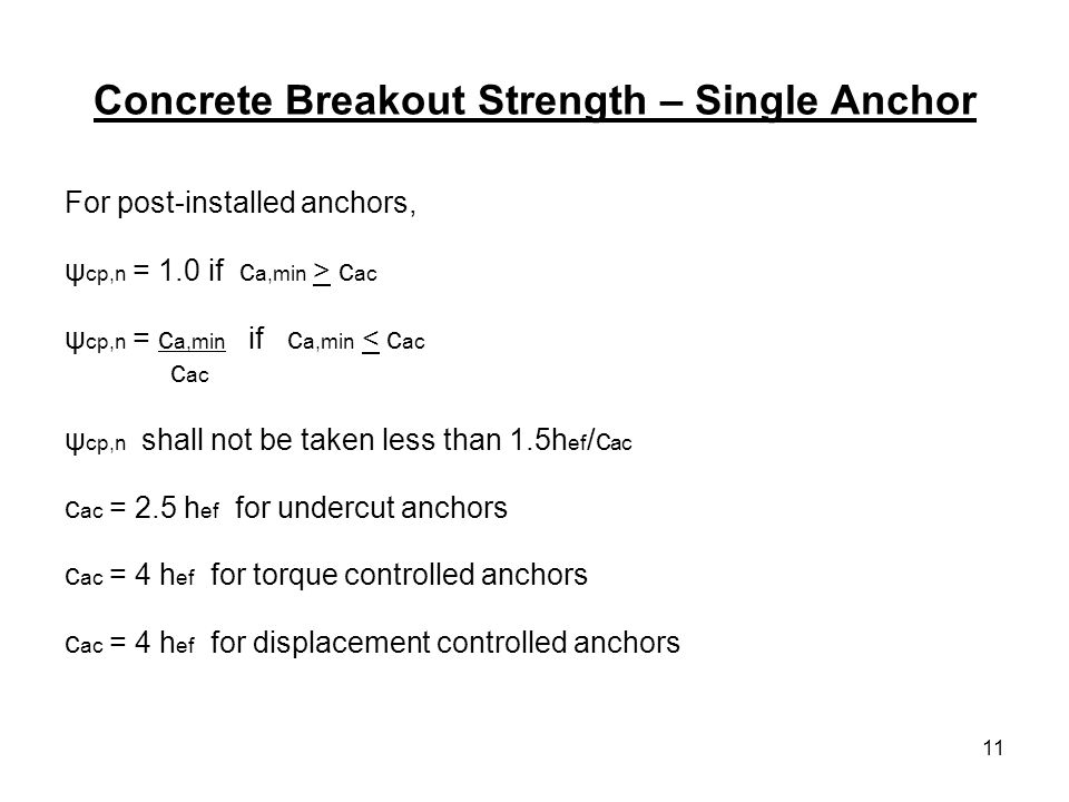 11 Concrete Breakout Strength – Single Anchor For post-installed anchors, ψ cp,n = 1.0 if c a,min > c ac ψ cp,n = c a,min if c a,min < c ac c ac ψ cp,